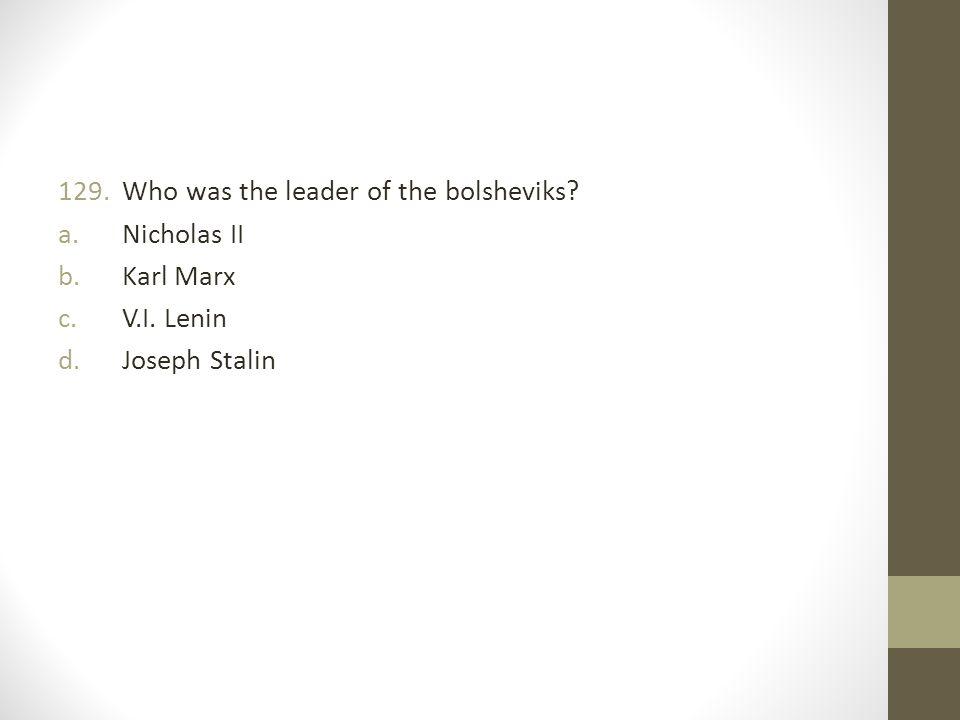 129.Who was the leader of the bolsheviks? a.Nicholas II b.Karl Marx c.V.I. Lenin d.Joseph Stalin