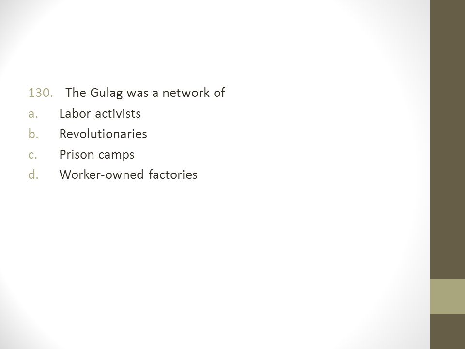 130. The Gulag was a network of a.Labor activists b.Revolutionaries c.Prison camps d.Worker-owned factories