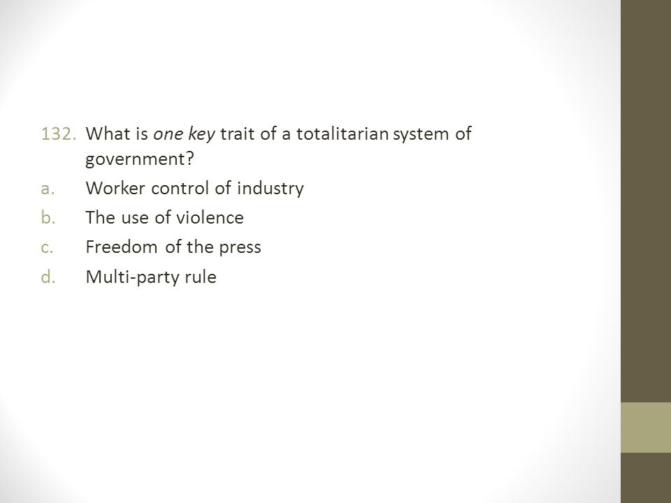 132.What is one key trait of a totalitarian system of government.