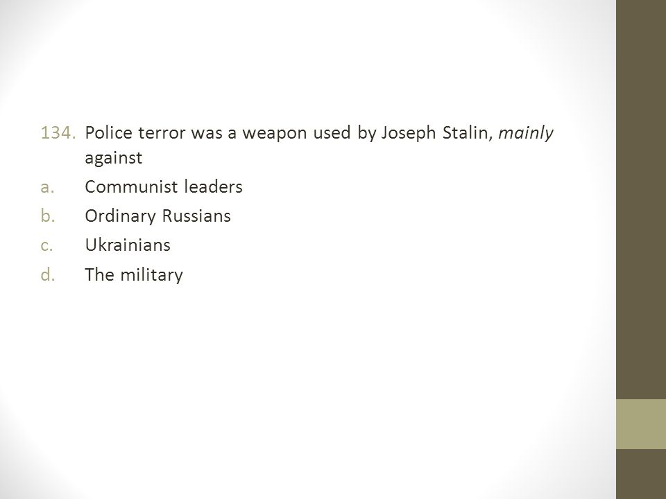 134.Police terror was a weapon used by Joseph Stalin, mainly against a.Communist leaders b.Ordinary Russians c.Ukrainians d.The military