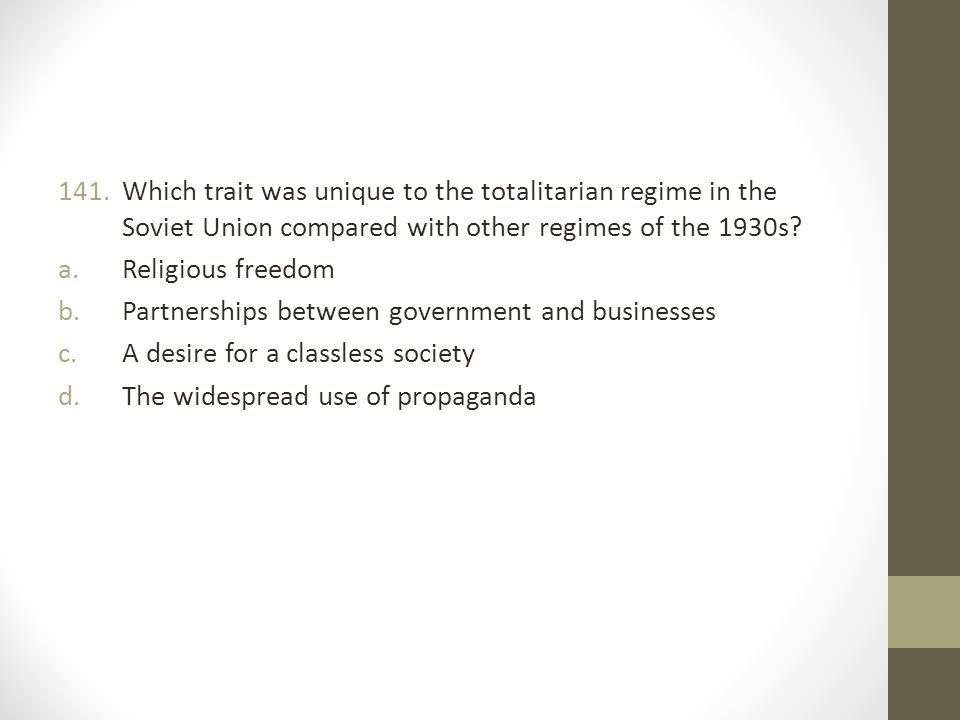 141.Which trait was unique to the totalitarian regime in the Soviet Union compared with other regimes of the 1930s.