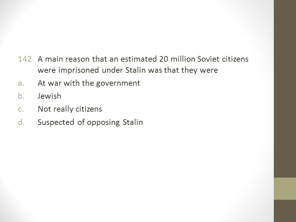 142.A main reason that an estimated 20 million Soviet citizens were imprisoned under Stalin was that they were a.At war with the government b.Jewish c.Not really citizens d.Suspected of opposing Stalin