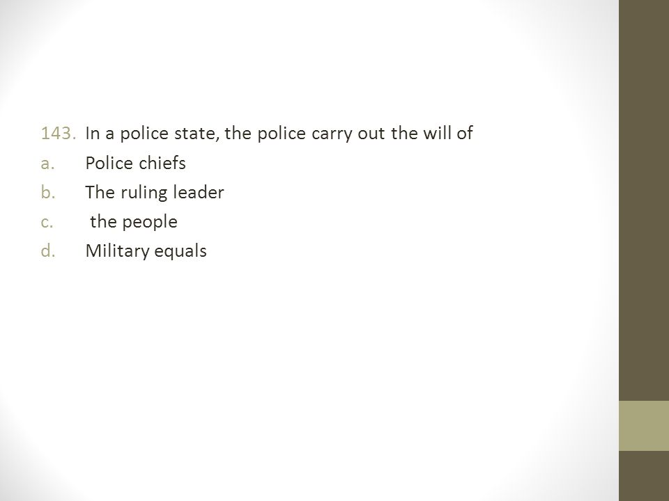 143.In a police state, the police carry out the will of a.Police chiefs b.The ruling leader c.