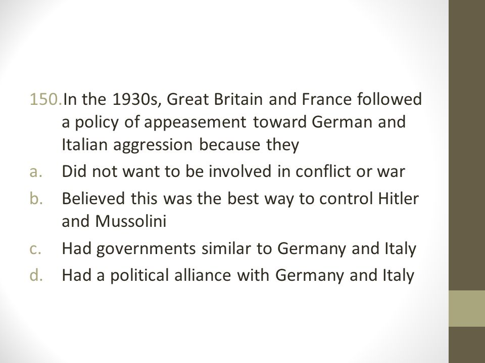 150.In the 1930s, Great Britain and France followed a policy of appeasement toward German and Italian aggression because they a.Did not want to be involved in conflict or war b.Believed this was the best way to control Hitler and Mussolini c.Had governments similar to Germany and Italy d.Had a political alliance with Germany and Italy