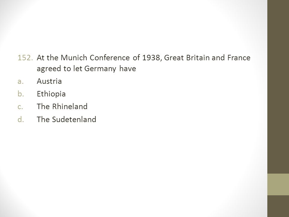 152.At the Munich Conference of 1938, Great Britain and France agreed to let Germany have a.Austria b.Ethiopia c.The Rhineland d.The Sudetenland