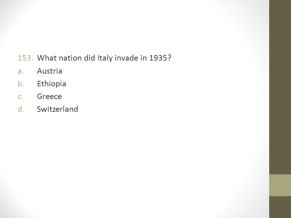 153.What nation did Italy invade in 1935? a.Austria b.Ethiopia c.Greece d.Switzerland
