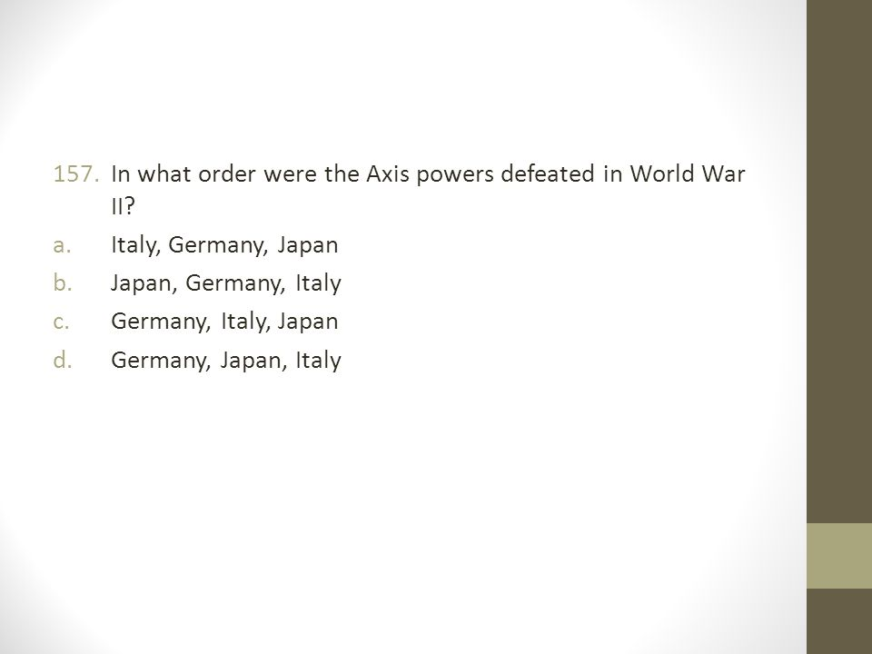 157.In what order were the Axis powers defeated in World War II.