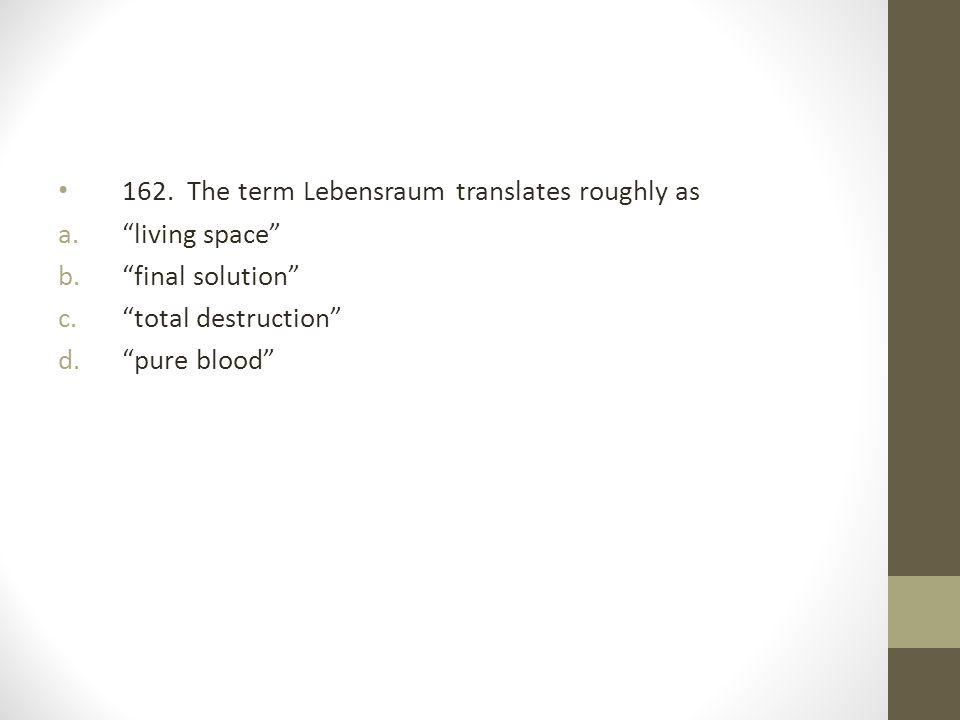 "162. The term Lebensraum translates roughly as a.""living space"" b.""final solution"" c.""total destruction"" d.""pure blood"""