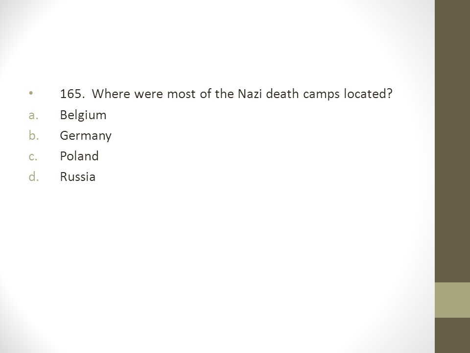 165. Where were most of the Nazi death camps located? a.Belgium b.Germany c.Poland d.Russia