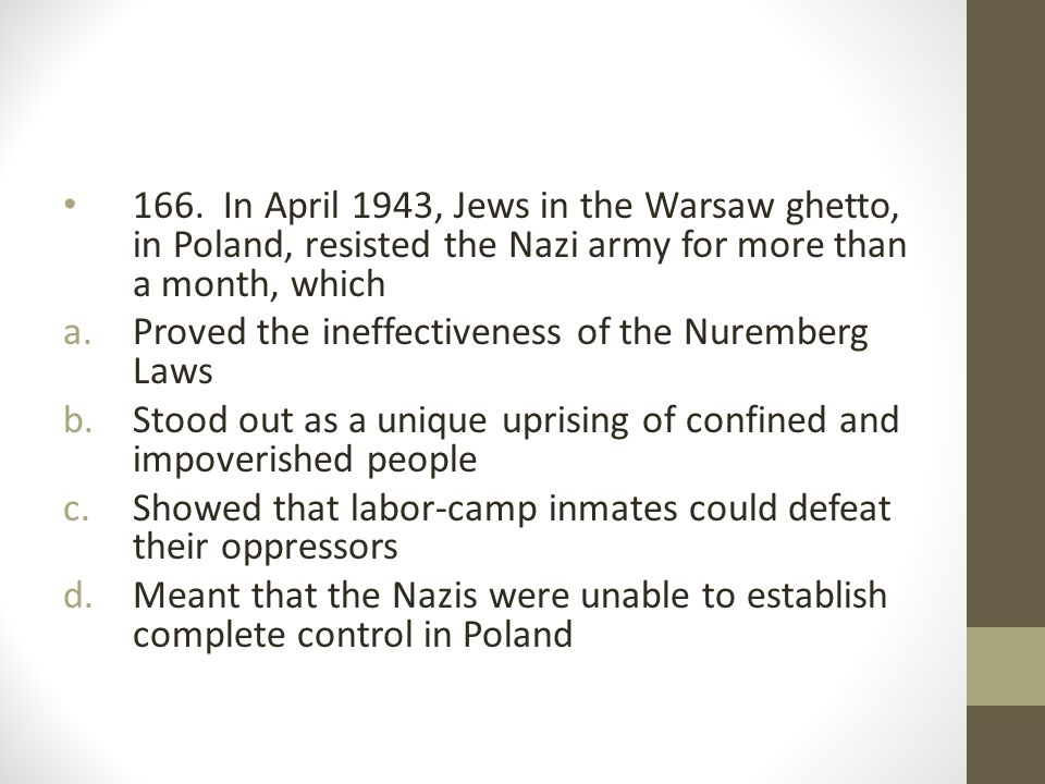 166. In April 1943, Jews in the Warsaw ghetto, in Poland, resisted the Nazi army for more than a month, which a.Proved the ineffectiveness of the Nure