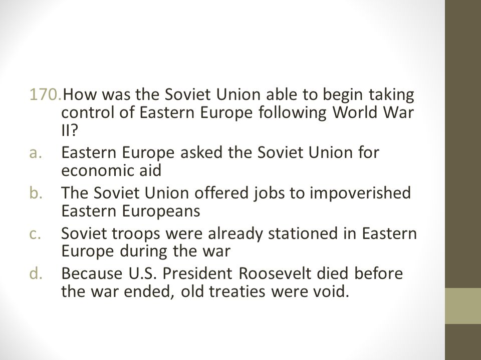 170.How was the Soviet Union able to begin taking control of Eastern Europe following World War II.