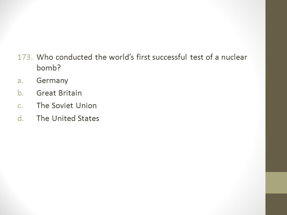 173.Who conducted the world's first successful test of a nuclear bomb.