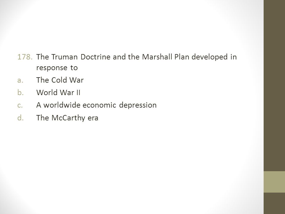 178.The Truman Doctrine and the Marshall Plan developed in response to a.The Cold War b.World War II c.A worldwide economic depression d.The McCarthy era