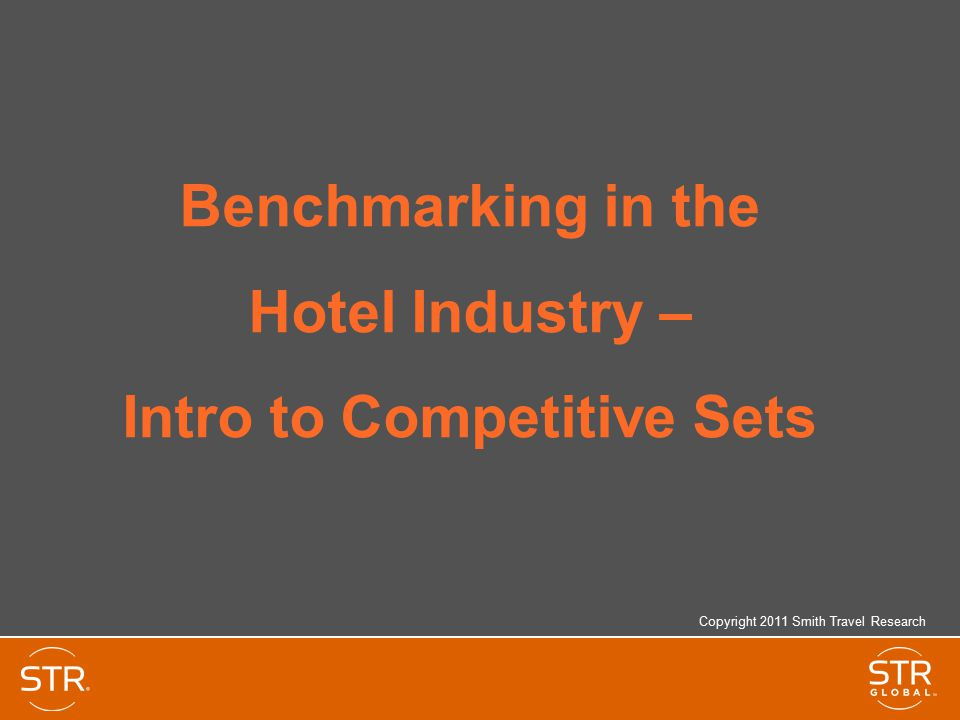 Benchmarking in the Hotel Industry – Intro to Competitive Sets Copyright 2011 Smith Travel Research