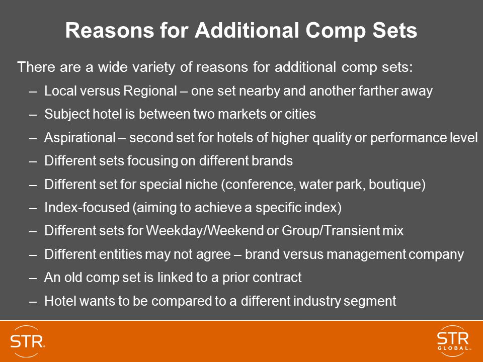 Reasons for Additional Comp Sets There are a wide variety of reasons for additional comp sets: –Local versus Regional – one set nearby and another farther away –Subject hotel is between two markets or cities –Aspirational – second set for hotels of higher quality or performance level –Different sets focusing on different brands –Different set for special niche (conference, water park, boutique) –Index-focused (aiming to achieve a specific index) –Different sets for Weekday/Weekend or Group/Transient mix –Different entities may not agree – brand versus management company –An old comp set is linked to a prior contract –Hotel wants to be compared to a different industry segment