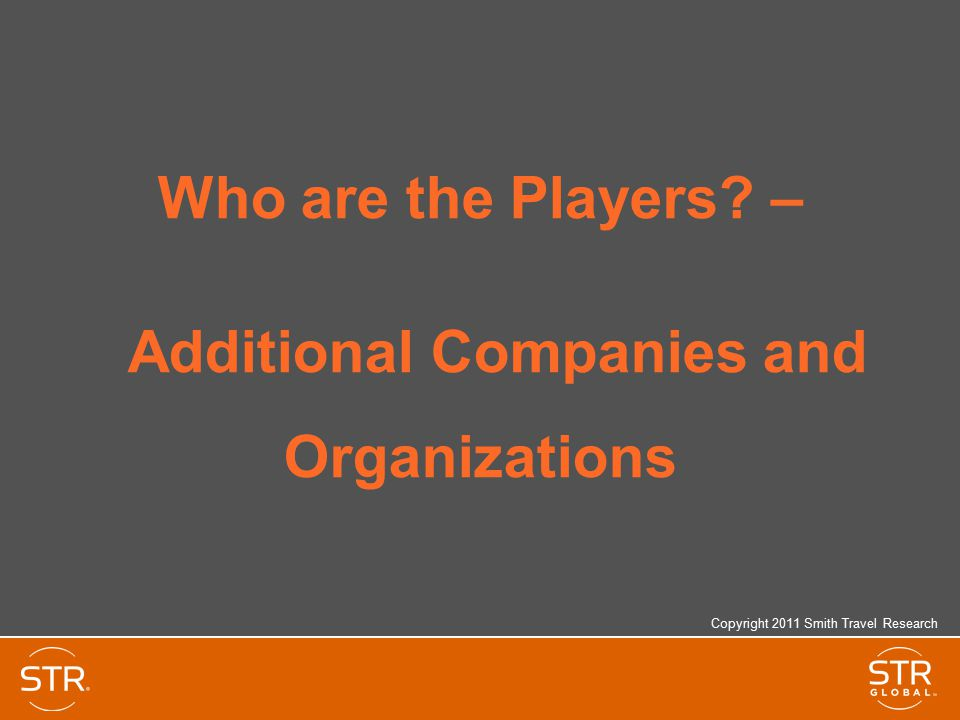 Who are the Players? – Additional Companies and Organizations Copyright 2011 Smith Travel Research