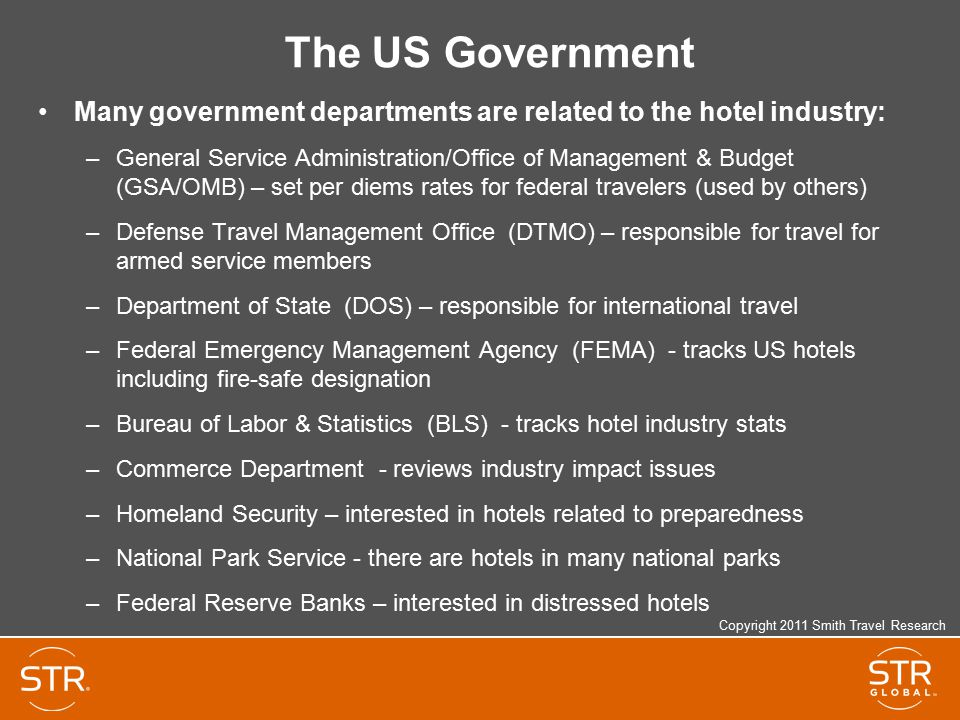 The US Government Many government departments are related to the hotel industry: –General Service Administration/Office of Management & Budget (GSA/OMB) – set per diems rates for federal travelers (used by others) –Defense Travel Management Office (DTMO) – responsible for travel for armed service members –Department of State (DOS) – responsible for international travel –Federal Emergency Management Agency (FEMA) - tracks US hotels including fire-safe designation –Bureau of Labor & Statistics (BLS) - tracks hotel industry stats –Commerce Department - reviews industry impact issues –Homeland Security – interested in hotels related to preparedness –National Park Service - there are hotels in many national parks –Federal Reserve Banks – interested in distressed hotels Copyright 2011 Smith Travel Research