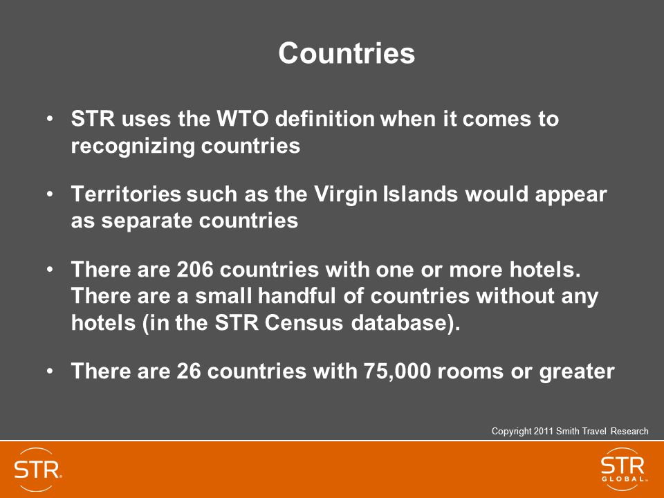 Countries STR uses the WTO definition when it comes to recognizing countries Territories such as the Virgin Islands would appear as separate countries There are 206 countries with one or more hotels.