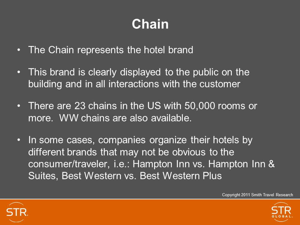 Chain The Chain represents the hotel brand This brand is clearly displayed to the public on the building and in all interactions with the customer There are 23 chains in the US with 50,000 rooms or more.
