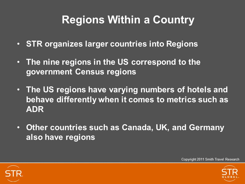 Regions Within a Country STR organizes larger countries into Regions The nine regions in the US correspond to the government Census regions The US regions have varying numbers of hotels and behave differently when it comes to metrics such as ADR Other countries such as Canada, UK, and Germany also have regions Copyright 2011 Smith Travel Research