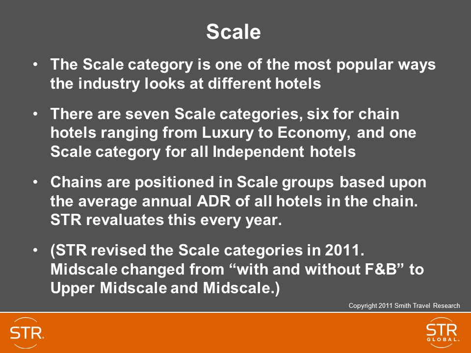 Scale The Scale category is one of the most popular ways the industry looks at different hotels There are seven Scale categories, six for chain hotels ranging from Luxury to Economy, and one Scale category for all Independent hotels Chains are positioned in Scale groups based upon the average annual ADR of all hotels in the chain.