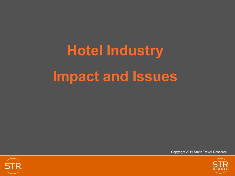 Hotel Industry Impact and Issues Copyright 2011 Smith Travel Research