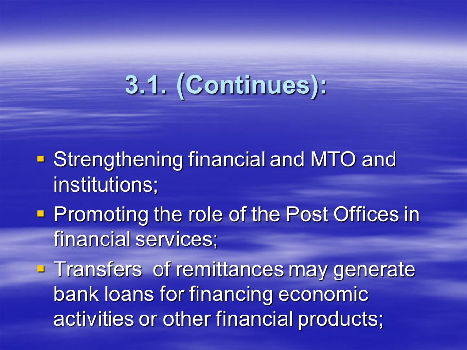 3.1. ( Continues):  Strengthening financial and MTO and institutions;  Promoting the role of the Post Offices in financial services;  Transfers of