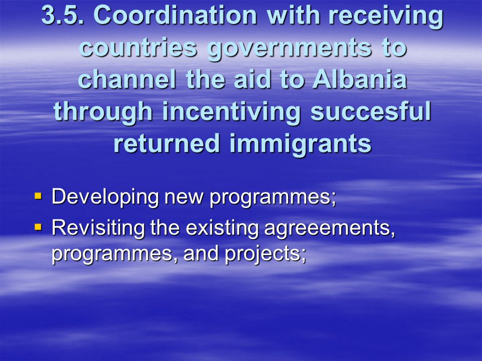 3.5. Coordination with receiving countries governments to channel the aid to Albania through incentiving succesful returned immigrants  Developing ne
