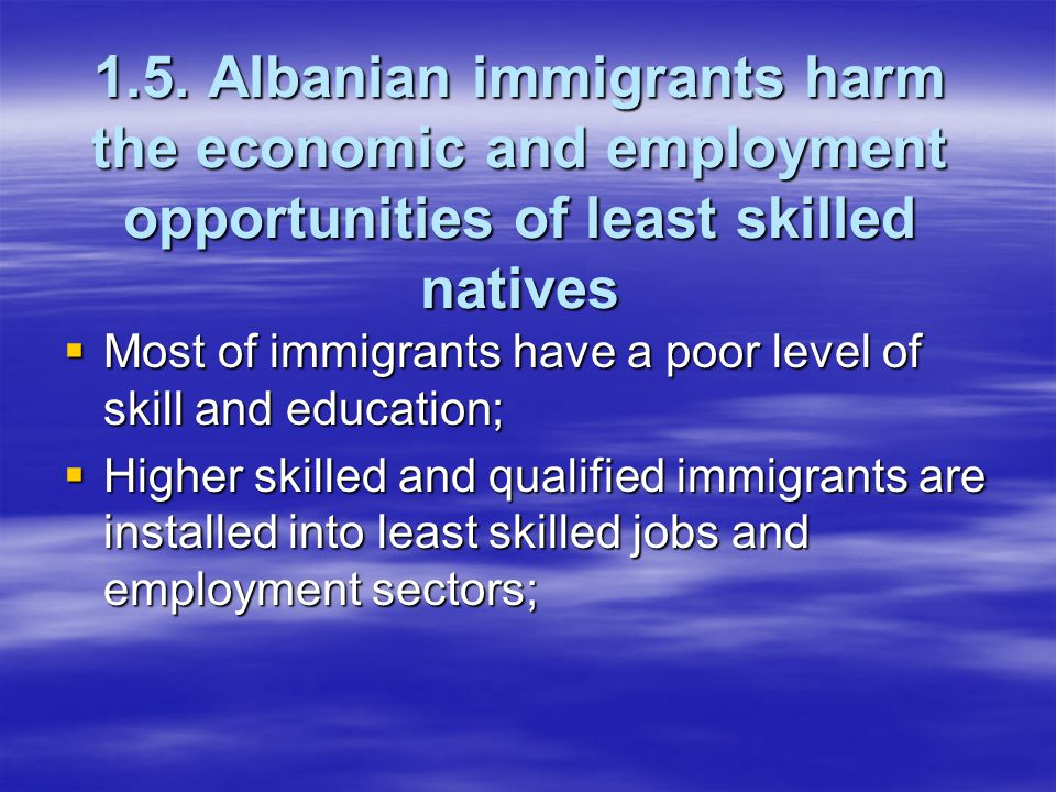 1.5. Albanian immigrants harm the economic and employment opportunities of least skilled natives  Most of immigrants have a poor level of skill and e