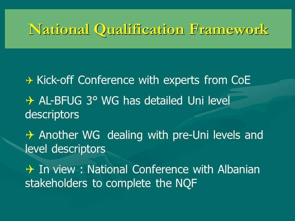National Qualification Framework  Kick-off Conference with experts from CoE  AL-BFUG 3° WG has detailed Uni level descriptors  Another WG dealing with pre-Uni levels and level descriptors  In view : National Conference with Albanian stakeholders to complete the NQF