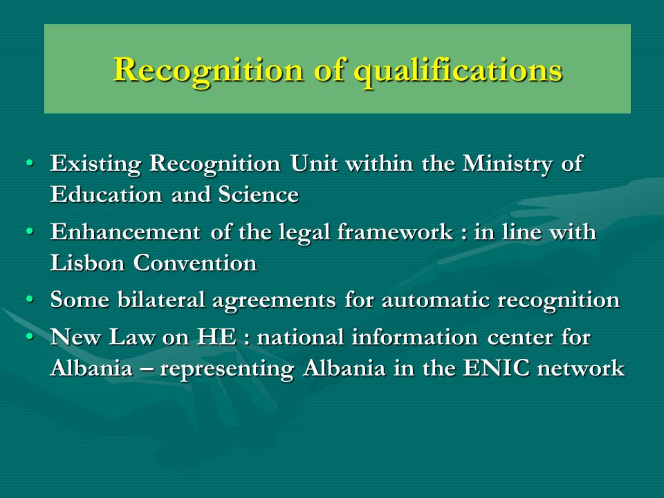 Existing Recognition Unit within the Ministry of Education and ScienceExisting Recognition Unit within the Ministry of Education and Science Enhancement of the legal framework : in line with Lisbon ConventionEnhancement of the legal framework : in line with Lisbon Convention Some bilateral agreements for automatic recognitionSome bilateral agreements for automatic recognition New Law on HE : national information center for Albania – representing Albania in the ENIC networkNew Law on HE : national information center for Albania – representing Albania in the ENIC network Recognition of qualifications