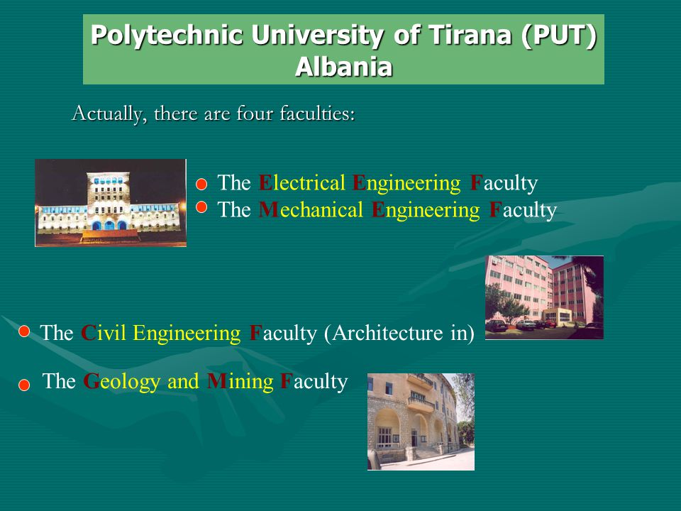 Actually, there are four faculties: The Electrical Engineering Faculty The Mechanical Engineering Faculty Polytechnic University of Tirana (PUT) Albania The Civil Engineering Faculty (Architecture in) The Geology and Mining Faculty