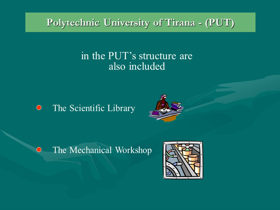 Polytechnic University of Tirana - (PUT) in the PUT's structure are also included The Mechanical Workshop The Scientific Library