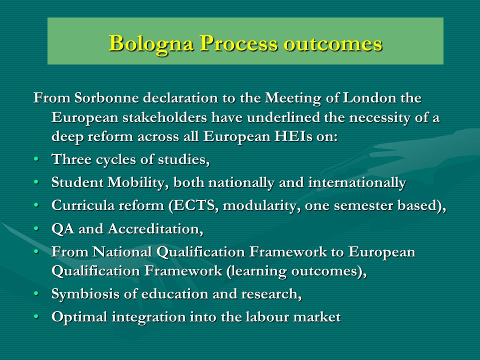 Bologna Process outcomes From Sorbonne declaration to the Meeting of London the European stakeholders have underlined the necessity of a deep reform across all European HEIs on: Three cycles of studies,Three cycles of studies, Student Mobility, both nationally and internationallyStudent Mobility, both nationally and internationally Curricula reform (ECTS, modularity, one semester based),Curricula reform (ECTS, modularity, one semester based), QA and Accreditation,QA and Accreditation, From National Qualification Framework to European Qualification Framework (learning outcomes),From National Qualification Framework to European Qualification Framework (learning outcomes), Symbiosis of education and research,Symbiosis of education and research, Optimal integration into the labour marketOptimal integration into the labour market