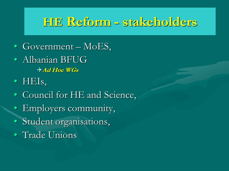 HE Reform - stakeholders Government – MoES,Government – MoES, Albanian BFUGAlbanian BFUG  Ad Hoc WGs HEIs,HEIs, Council for HE and Science,Council for HE and Science, Employers community,Employers community, Student organisations,Student organisations, Trade UnionsTrade Unions