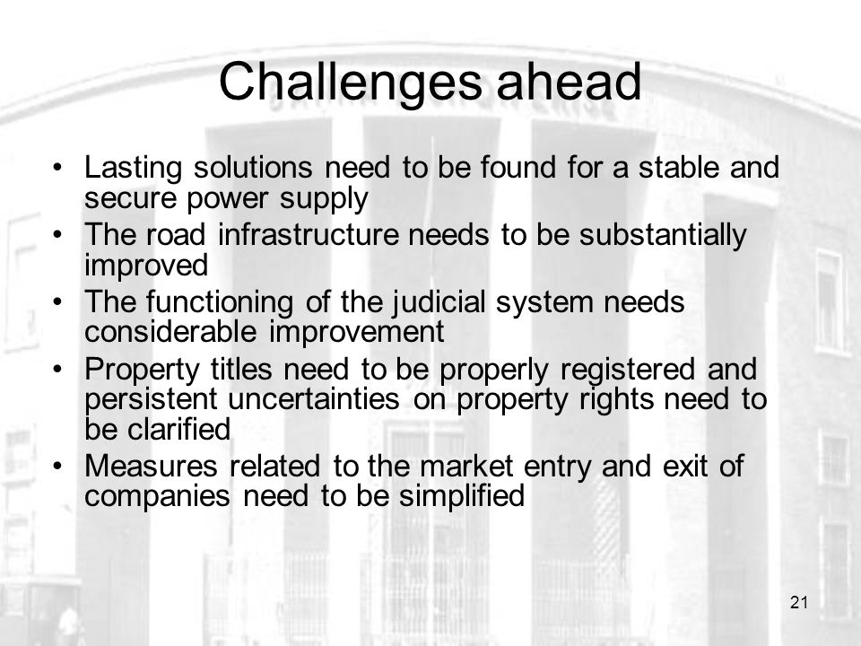 21 Challenges ahead Lasting solutions need to be found for a stable and secure power supply The road infrastructure needs to be substantially improved The functioning of the judicial system needs considerable improvement Property titles need to be properly registered and persistent uncertainties on property rights need to be clarified Measures related to the market entry and exit of companies need to be simplified