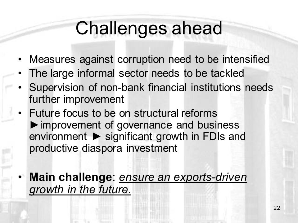22 Challenges ahead Measures against corruption need to be intensified The large informal sector needs to be tackled Supervision of non-bank financial institutions needs further improvement Future focus to be on structural reforms ►improvement of governance and business environment ► significant growth in FDIs and productive diaspora investment Main challenge: ensure an exports-driven growth in the future.