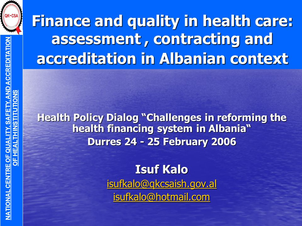 Finance and quality in health care: assessment, contracting and accreditation in Albanian context Health Policy Dialog Challenges in reforming the health financing system in Albania Durres 24 - 25 February 2006 Isuf Kalo isufkalo@qkcsaish.gov.al isufkalo@hotmail.com NATIONAL CENTRE OF QUALITY, SAFETY, AND ACCREDITATION OF HEALTH INSTITUTIONS