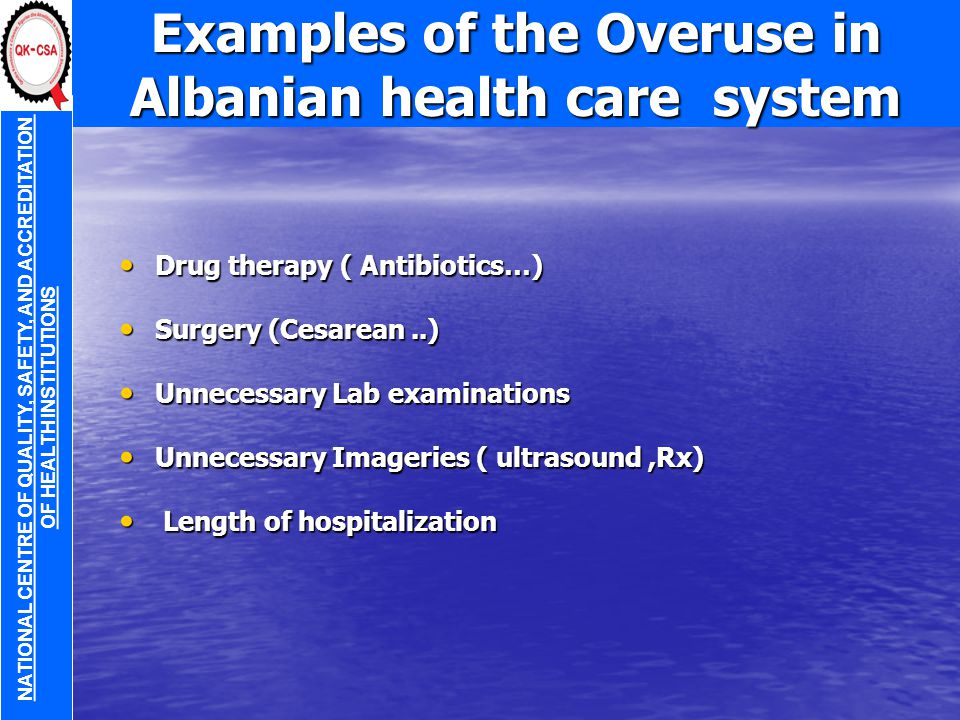 Examples of the Overuse in Albanian health care system Drug therapy ( Antibiotics…) Drug therapy ( Antibiotics…) Surgery (Cesarean..) Surgery (Cesarean..) Unnecessary Lab examinations Unnecessary Lab examinations Unnecessary Imageries ( ultrasound,Rx) Unnecessary Imageries ( ultrasound,Rx) Length of hospitalization Length of hospitalization NATIONAL CENTRE OF QUALITY, SAFETY, AND ACCREDITATION OF HEALTH INSTITUTIONS