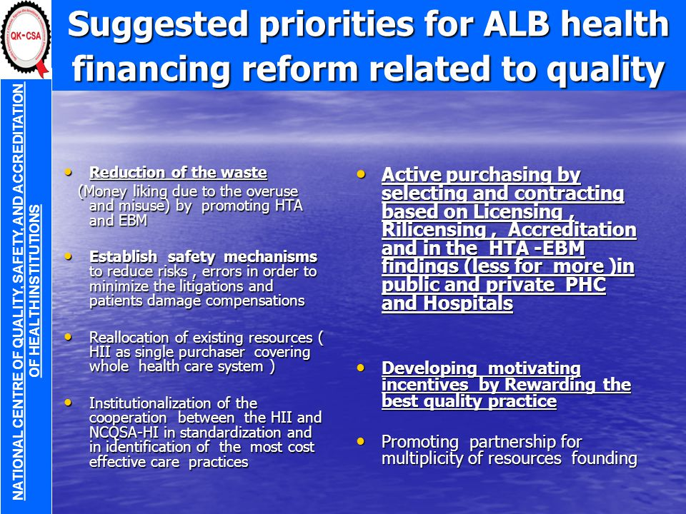 Suggested priorities for ALB health financing reform related to quality Reduction of the waste Reduction of the waste (Money liking due to the overuse and misuse) by promoting HTA and EBM (Money liking due to the overuse and misuse) by promoting HTA and EBM Establish safety mechanisms to reduce risks, errors in order to minimize the litigations and patients damage compensations Establish safety mechanisms to reduce risks, errors in order to minimize the litigations and patients damage compensations Reallocation of existing resources ( HII as single purchaser covering whole health care system ) Reallocation of existing resources ( HII as single purchaser covering whole health care system ) Institutionalization of the cooperation between the HII and NCQSA-HI in standardization and in identification of the most cost effective care practices Institutionalization of the cooperation between the HII and NCQSA-HI in standardization and in identification of the most cost effective care practices Active purchasing by selecting and contracting based on Licensing, Rilicensing, Accreditation and in the HTA -EBM findings (less for more )in public and private PHC and Hospitals Active purchasing by selecting and contracting based on Licensing, Rilicensing, Accreditation and in the HTA -EBM findings (less for more )in public and private PHC and Hospitals Developing motivating incentives by Rewarding the best quality practice Developing motivating incentives by Rewarding the best quality practice Promoting partnership for multiplicity of resources founding Promoting partnership for multiplicity of resources founding NATIONAL CENTRE OF QUALITY, SAFETY, AND ACCREDITATION OF HEALTH INSTITUTIONS