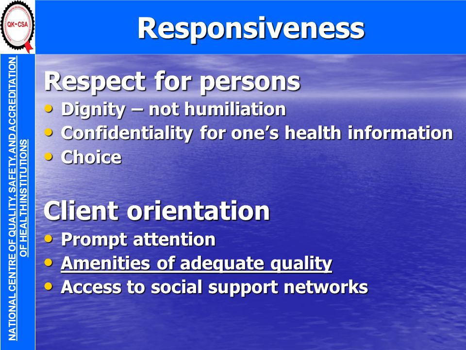 Responsiveness Respect for persons Dignity – not humiliation Dignity – not humiliation Confidentiality for one's health information Confidentiality for one's health information Choice Choice Client orientation Prompt attention Prompt attention Amenities of adequate quality Amenities of adequate quality Access to social support networks Access to social support networks NATIONAL CENTRE OF QUALITY, SAFETY, AND ACCREDITATION OF HEALTH INSTITUTIONS