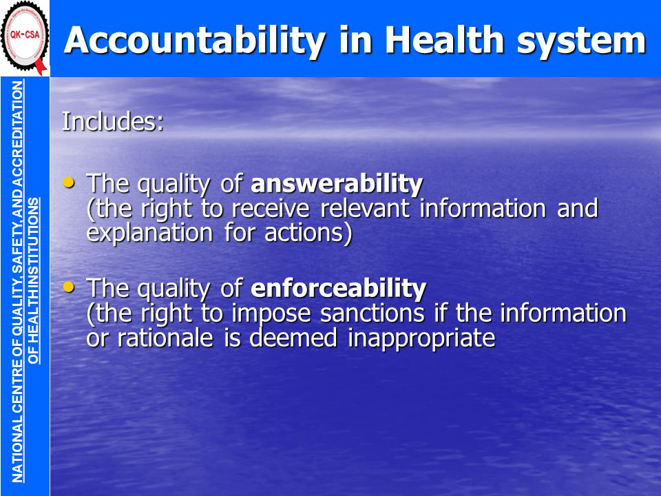 Accountability in Health system Includes: The quality of answerability (the right to receive relevant information and explanation for actions) The quality of answerability (the right to receive relevant information and explanation for actions) The quality of enforceability (the right to impose sanctions if the information or rationale is deemed inappropriate The quality of enforceability (the right to impose sanctions if the information or rationale is deemed inappropriate NATIONAL CENTRE OF QUALITY, SAFETY, AND ACCREDITATION OF HEALTH INSTITUTIONS