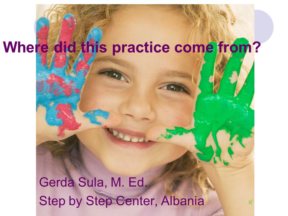 Where did this practice come from Gerda Sula, M. Ed. Step by Step Center, Albania