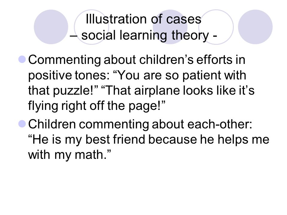 Illustration of cases – social learning theory - Commenting about children's efforts in positive tones: You are so patient with that puzzle! That airplane looks like it's flying right off the page! Children commenting about each-other: He is my best friend because he helps me with my math.