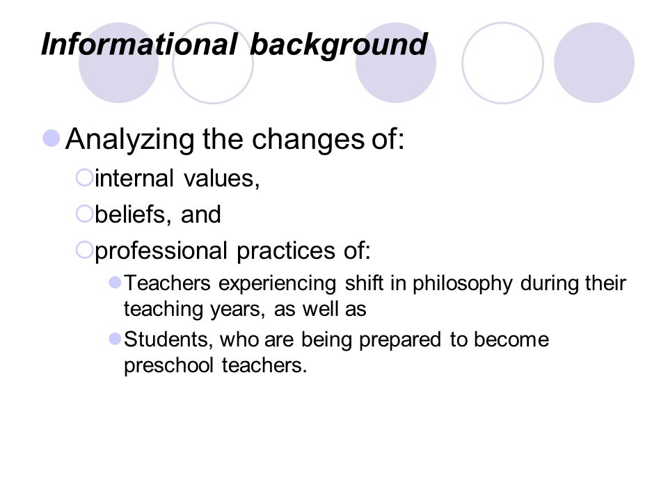 Informational background Analyzing the changes of:  internal values,  beliefs, and  professional practices of: Teachers experiencing shift in philosophy during their teaching years, as well as Students, who are being prepared to become preschool teachers.