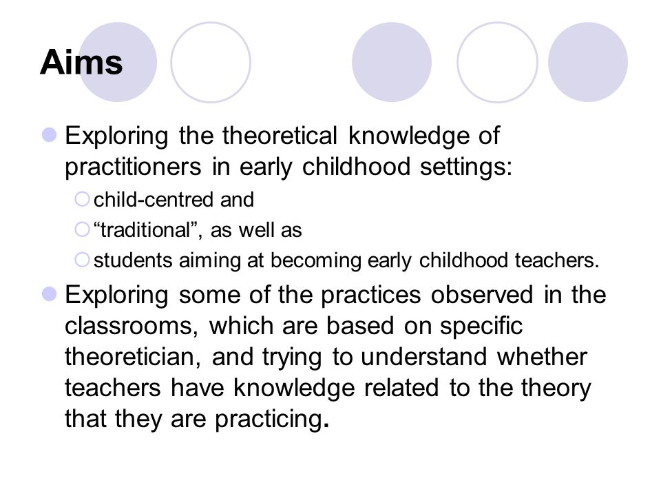 Aims Exploring the theoretical knowledge of practitioners in early childhood settings:  child-centred and  traditional , as well as  students aiming at becoming early childhood teachers.