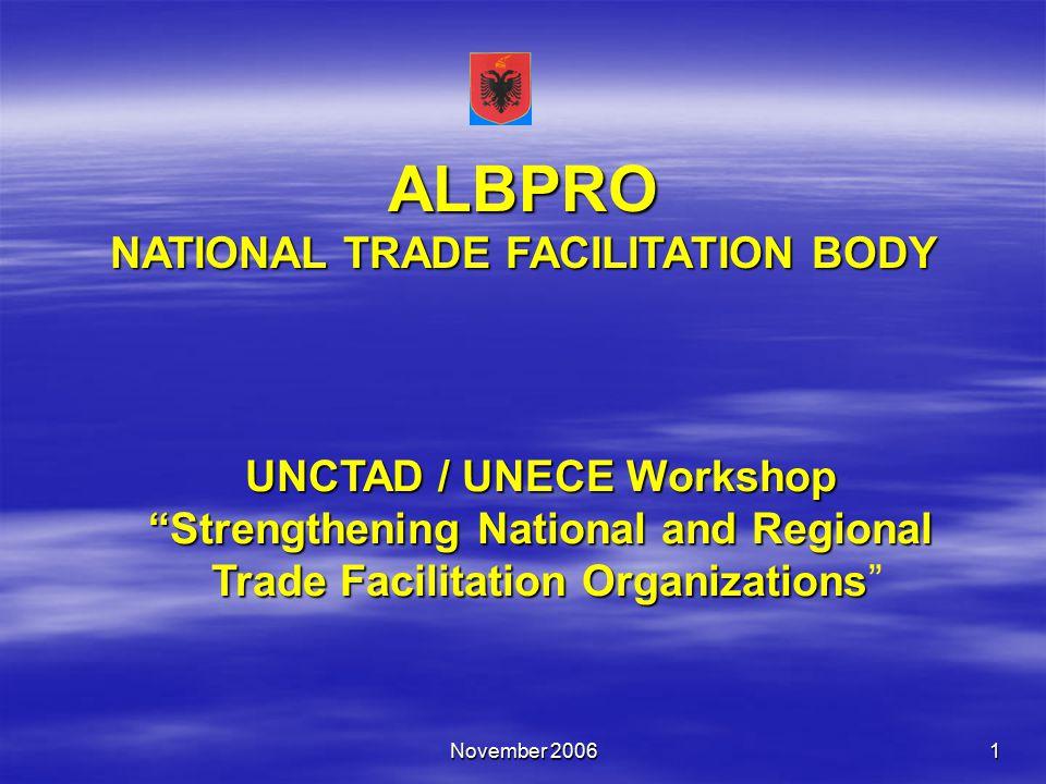 November 20061 ALBPRO NATIONAL TRADE FACILITATION BODY UNCTAD / UNECE Workshop Strengthening National and Regional Trade Facilitation Organizations Strengthening National and Regional Trade Facilitation Organizations