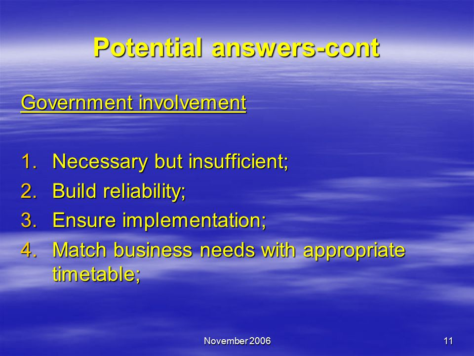 November 200611 Government involvement 1.Necessary but insufficient; 2.Build reliability; 3.Ensure implementation; 4.Match business needs with appropriate timetable; Potential answers-cont