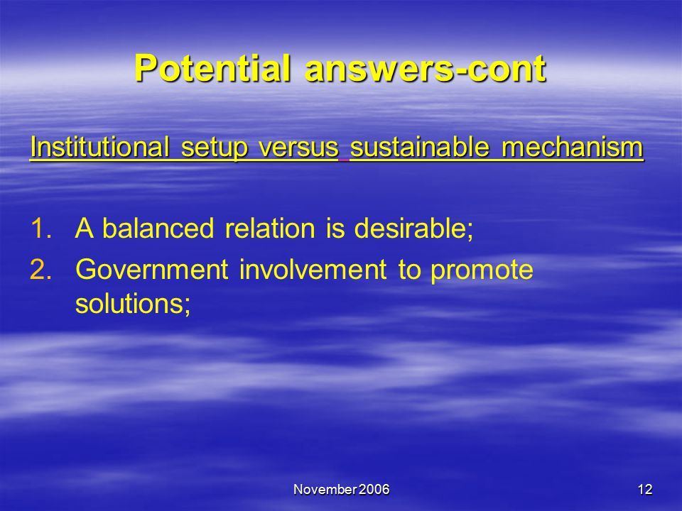 November 200612 Potential answers-cont Institutional setup versus sustainable mechanism 1.