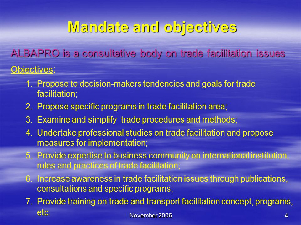 November 20064 Mandate and objectives ALBAPRO is a consultative body on trade facilitation issues Objectives : 1.Propose to decision-makers tendencies and goals for trade facilitation; 2.Propose specific programs in trade facilitation area; 3.Examine and simplify trade procedures and methods; 4.Undertake professional studies on trade facilitation and propose measures for implementation; 5.Provide expertise to business community on international institution, rules and practices of trade facilitation; 6.Increase awareness in trade facilitation issues through publications, consultations and specific programs; 7.Provide training on trade and transport facilitation concept, programs, etc.